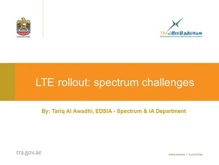 LTE rollout: spectrum challenges By: Tariq Al Awadhi, EDSIA - Spectrum & IA Department.