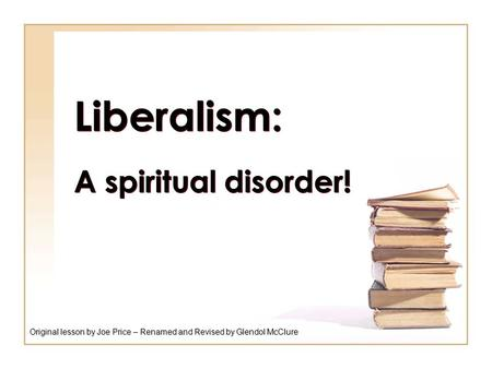 Liberalism: A spiritual disorder! Original lesson by Joe Price – Renamed and Revised by Glendol McClure.