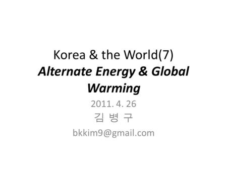 Korea & the World(7) Alternate Energy & Global Warming 2011. 4. 26 김 병 구