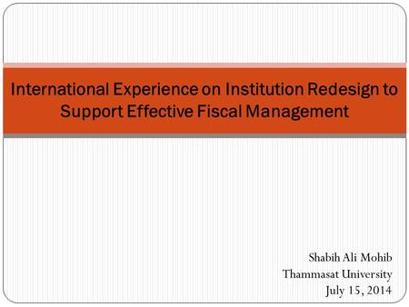 International Experience on Institution Redesign to Support Effective Fiscal Management Shabih Ali Mohib Thammasat University July 15, 2014.