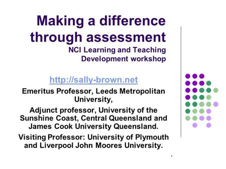 Making a difference through assessment NCI Learning and Teaching Development workshop  Emeritus Professor, Leeds Metropolitan University,