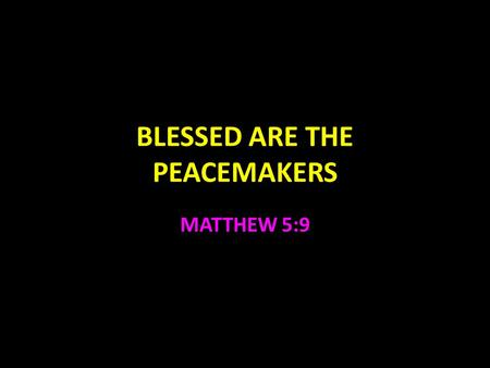 BLESSED ARE THE PEACEMAKERS MATTHEW 5:9. Peace Not just an absence of conflict Job 5:23,24 Unselfish desire for the best for others Peace is good Psalm.