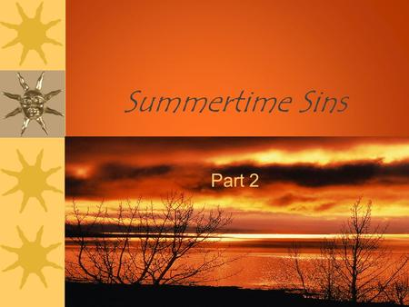 "Summertime Sins Part 2. Summertime Sins ""not forsaking the assembling of ourselves together, as is the manner of some, but exhorting one another, and."