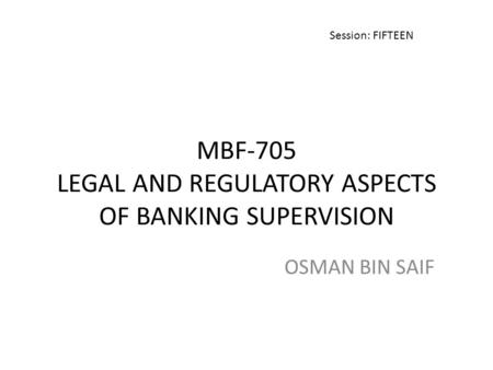 MBF-705 LEGAL AND REGULATORY ASPECTS OF BANKING SUPERVISION OSMAN BIN SAIF Session: FIFTEEN.