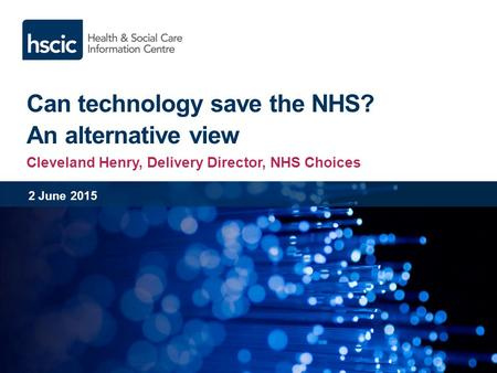 Can technology save the NHS? An alternative view Cleveland Henry, Delivery Director, NHS Choices 2 June 2015.