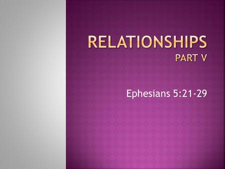 RELATIONSHIPS Part V Ephesians 5:21-29.