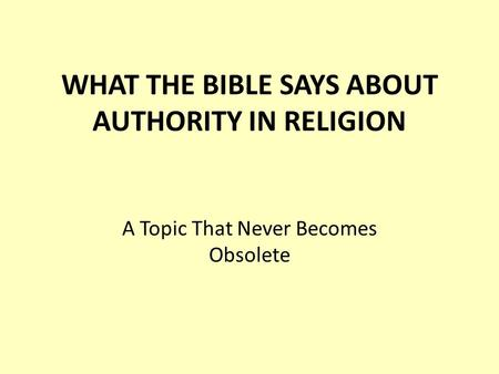 WHAT THE BIBLE SAYS ABOUT AUTHORITY IN RELIGION A Topic That Never Becomes Obsolete.
