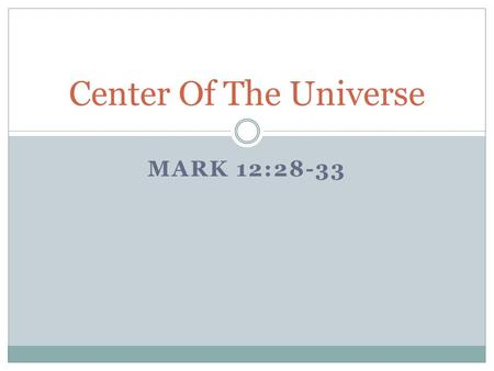 MARK 12:28-33 Center Of The Universe. We've come a long way in our scientific discovery of our universe There is so much that we have learned about the.