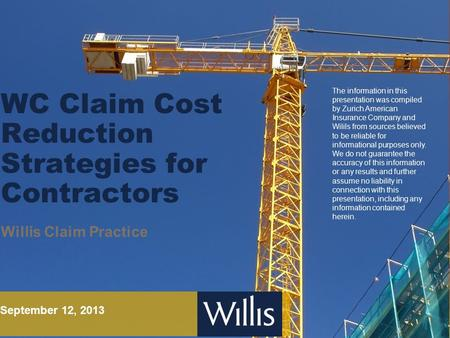 WC Claim Cost Reduction Strategies for Contractors Willis Claim Practice September 12, 2013 The information in this presentation was compiled by Zurich.