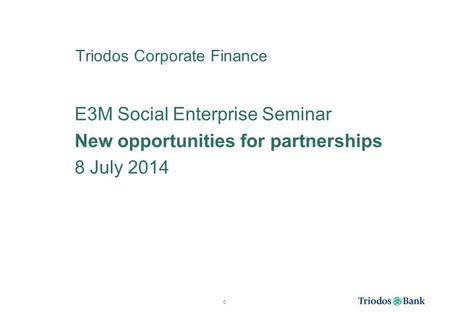 Triodos Corporate Finance E3M Social Enterprise Seminar New opportunities for partnerships 8 July 2014 0.