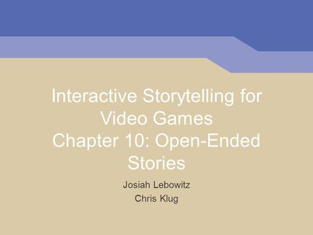 Interactive Storytelling for Video Games Chapter 10: Open-Ended Stories Josiah Lebowitz Chris Klug.