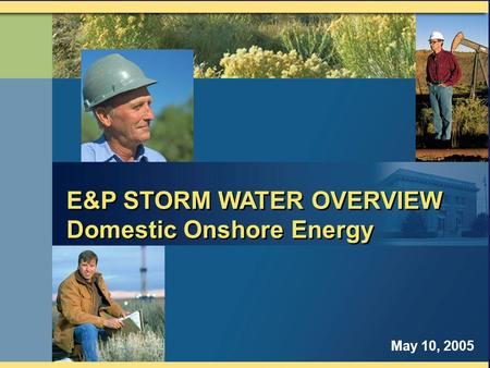 E&P STORM WATER OVERVIEW Domestic Onshore Energy E&P STORM WATER OVERVIEW Domestic Onshore Energy May 10, 2005.