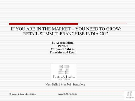 New Delhi | Mumbai | Bangalore IF YOU ARE IN THE MARKET – YOU NEED TO GROW: RETAIL SUMMIT, FRANCHISE INDIA 2012 By Aparna Mittal Partner Corporate / M&A.