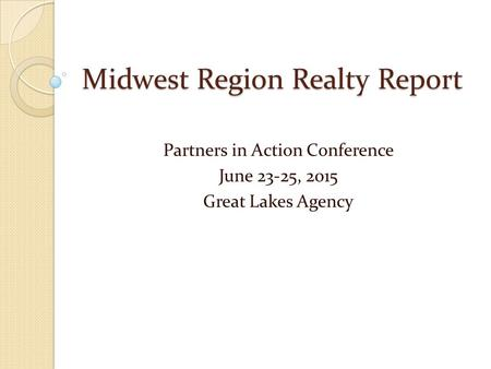 Midwest Region Realty Report Partners in Action Conference June 23-25, 2015 Great Lakes Agency.