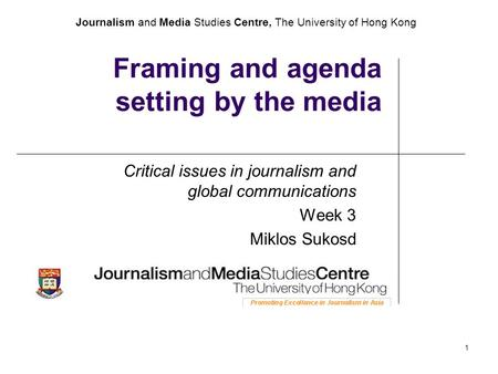 Journalism and Media Studies Centre, The University of Hong Kong 1 Framing and agenda setting by the media Critical issues in journalism and global communications.