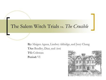 The Salem Witch Trials vs. The Crucible By: Maigen Agana, Lindsey Aldridge, and Jerry Chang TAs: Bradley, Diaz, and Assi TG: Coleman Period: VI.