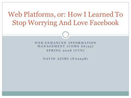 WEB-ENHANCED INFORMATION MANAGEMENT (COMS E6125) SPRING 2008 (CVN) NAVID AZIMI (NA2258) Web Platforms, or: How I Learned To Stop Worrying And Love Facebook.