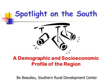 Spotlight on the South A Demographic and Socioeconomic Profile of the Region Bo Beaulieu, Southern Rural Development Center.