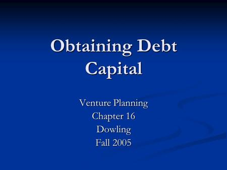 Obtaining Debt Capital Venture Planning Chapter 16 Dowling Fall 2005.