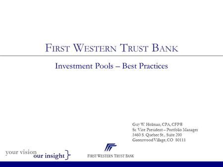 Your vision our insight F IRST W ESTERN T RUST B ANK Investment Pools – Best Practices Guy W. Holman, CPA, CFP® Sr. Vice President – Portfolio Manager.