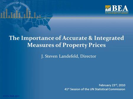 Www.bea.gov The Importance of Accurate & Integrated Measures of Property Prices J. Steven Landefeld, Director February 23 rd, 2010 41 st Session of the.