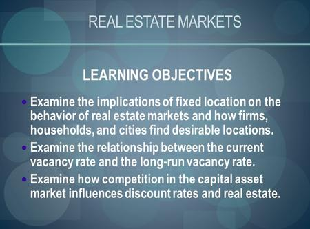 REAL ESTATE MARKETS LEARNING OBJECTIVES Examine the implications of fixed location on the behavior of real estate markets and how firms, households, and.