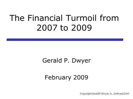 The Financial Turmoil from 2007 to 2009 Gerald P. Dwyer February 2009 Copyright Gerald P. Dwyer, Jr., 2008 and 2009.