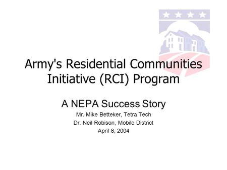 Army's Residential Communities Initiative (RCI) Program A NEPA Success Story Mr. Mike Betteker, Tetra Tech Dr. Neil Robison, Mobile District April 8, 2004.