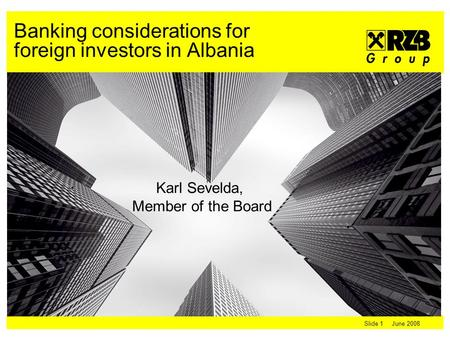 Slide 1 June 2008 Karl Sevelda, Member of the Board Banking considerations for foreign investors in Albania.