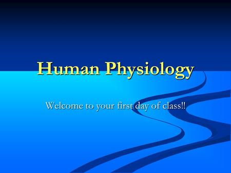 Human Physiology Welcome to your first day of class!!