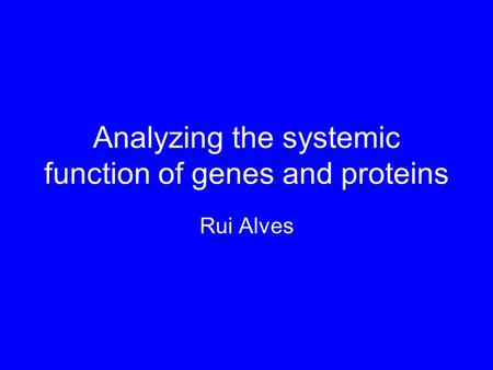 Analyzing the systemic function of genes and proteins Rui Alves.