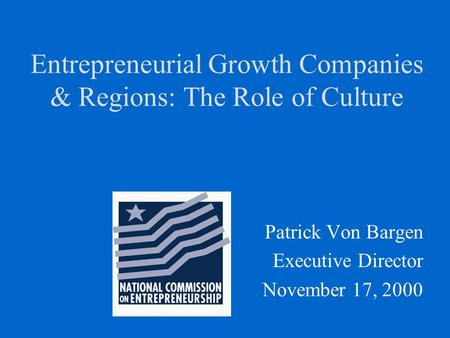 Entrepreneurial Growth Companies & Regions: The Role of Culture Patrick Von Bargen Executive Director November 17, 2000.