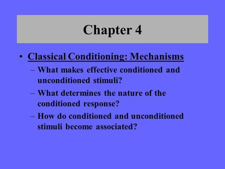 Chapter 4 Classical Conditioning: Mechanisms –What makes effective conditioned and unconditioned stimuli? –What determines the nature of the conditioned.