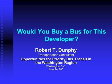 Would You Buy a Bus for This Developer? Robert T. Dunphy Transportation Consultant Opportunities for Priority Bus Transit in the Washington Region Washington,