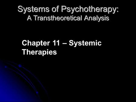 Systems of Psychotherapy: A Transtheoretical Analysis Chapter 11 – Systemic Therapies.