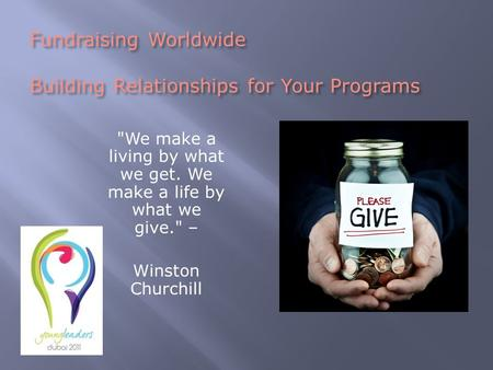 Fundraising Worldwide Building Relationships for Your Programs We make a living by what we get. We make a life by what we give. – Winston Churchill.
