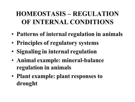 HOMEOSTASIS – REGULATION OF INTERNAL CONDITIONS Patterns of internal regulation in animals Principles of regulatory systems Signaling in internal regulation.