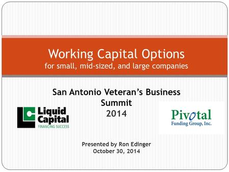 San Antonio Veteran's Business Summit 2014 Presented by Ron Edinger October 30, 2014 Working Capital Options for small, mid-sized, and large companies.