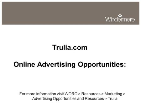 Trulia.com Online Advertising Opportunities: For more information visit WORC > Resources > Marketing > Advertising Opportunities and Resources > Trulia.