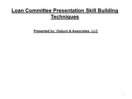Loan Committee Presentation Skill Building Techniques Presented by: Osburn & Associates, LLC 1.