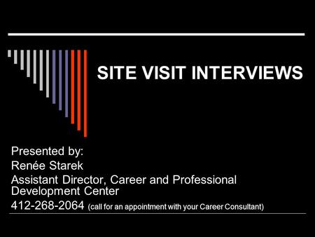 SITE VISIT INTERVIEWS Presented by: Renée Starek Assistant Director, Career and Professional Development Center 412-268-2064 (call for an appointment with.