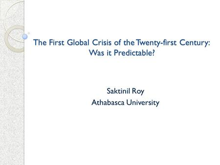 The First Global Crisis of the Twenty-first Century: Was it Predictable? Saktinil Roy Athabasca University.
