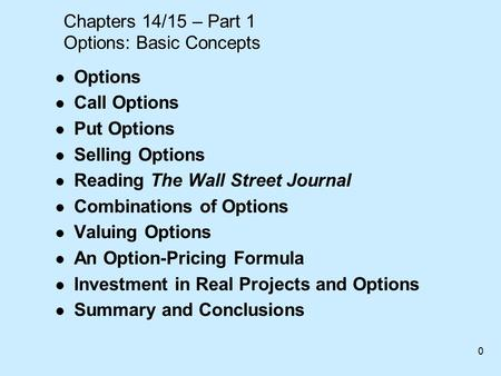 0 Chapters 14/15 – Part 1 Options: Basic Concepts l Options l Call Options l Put Options l Selling Options l Reading The Wall Street Journal l Combinations.