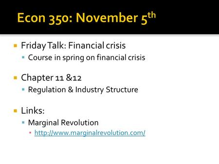  Friday Talk: Financial crisis  Course in spring on financial crisis  Chapter 11 &12  Regulation & Industry Structure  Links:  Marginal Revolution.