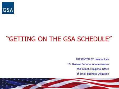 """GETTING ON THE GSA SCHEDULE"" PRESENTED BY Helena Koch U.S. General Services Administration Mid-Atlantic Regional Office of Small Business Utilization."
