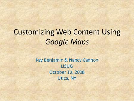 Customizing Web Content Using Google Maps Kay Benjamin & Nancy Cannon LiSUG October 10, 2008 Utica, NY.