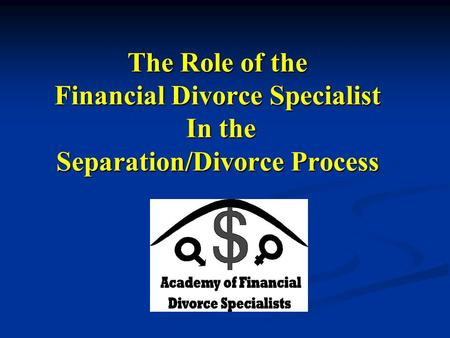 The Role of the Financial Divorce Specialist In the Separation/Divorce Process.