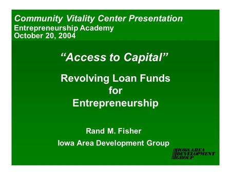 """Access to Capital"" Revolving Loan Funds for Entrepreneurship Rand M. Fisher Iowa Area Development Group Community Vitality Center Presentation Entrepreneurship."