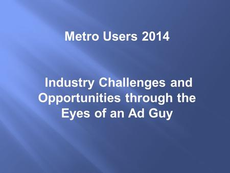 Metro Users 2014 Industry Challenges and Opportunities through the Eyes of an Ad Guy.