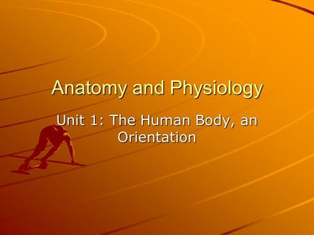 Anatomy and Physiology Unit 1: The Human Body, an Orientation.